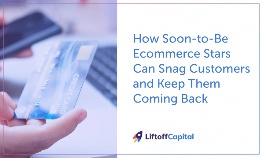How Soon-to-Be Ecommerce Stars Can Snag Customers and Keep Them Coming Back